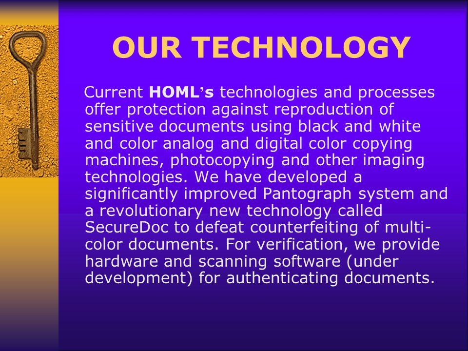 OUR TECHNOLOGY Current HOML s technologies and processes offer protection against reproduction of sensitive documents using black and white and color analog and digital color copying machines, photocopying and other imaging technologies.