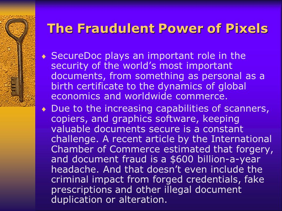 The Fraudulent Power of Pixels SecureDoc plays an important role in the security of the worlds most important documents, from something as personal as a birth certificate to the dynamics of global economics and worldwide commerce.