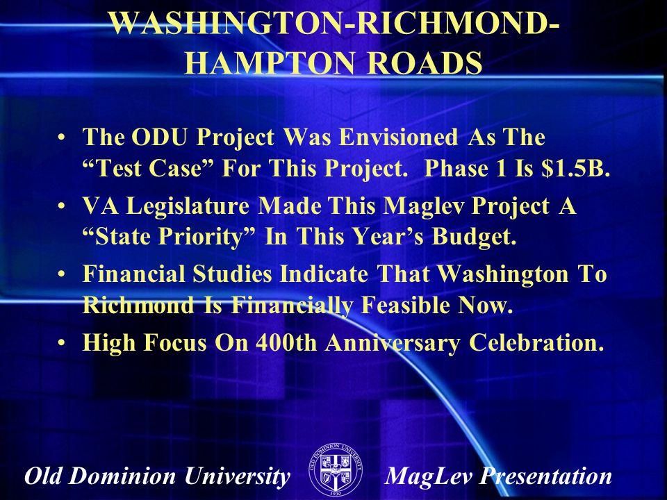 Old Dominion UniversityMagLev Presentation WASHINGTON-RICHMOND- HAMPTON ROADS The ODU Project Was Envisioned As The Test Case For This Project. Phase