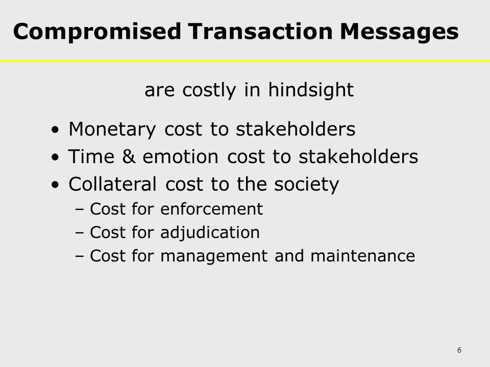 Compromised Transaction Messages are costly in hindsight Monetary cost to stakeholders Time & emotion cost to stakeholders Collateral cost to the society –Cost for enforcement –Cost for adjudication –Cost for management and maintenance 6