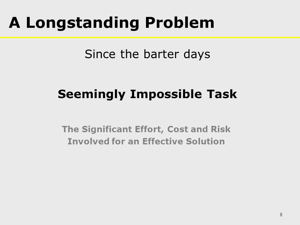 A Longstanding Problem Seemingly Impossible Task The Significant Effort, Cost and Risk Involved for an Effective Solution 8 Since the barter days