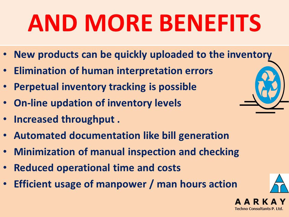 BENEFITS Inventory logging is much easier New items can be quickly uploaded to inventory Elimination of human interpretation errors Online updation of inventory levels Statistical report generation Right items are moved to the right location at the right time Data required for statistical purpose is immediately made available Inventory logging is much easier and not manual A A R K A Y Techno Consultants P.