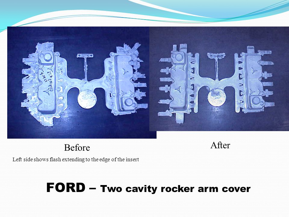 Left side shows flash extending to the edge of the insert Before After FORD – Two cavity rocker arm cover