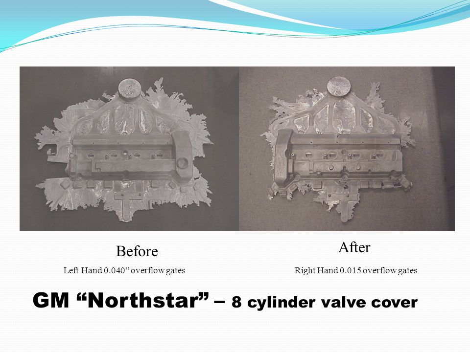 Before After Left Hand 0.040 overflow gatesRight Hand 0.015 overflow gates GM Northstar – 8 cylinder valve cover