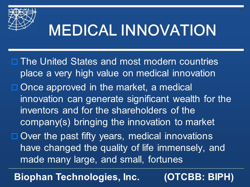 Biophan Technologies, Inc.(OTCBB: BIPH) Business Model Offering our customers competitive advantage Through proprietary solutions that can gain marketshare for them FDA approval is pursued by the customer Marketing and distribution of the final device is their responsibility We sell high margin components and develop annuities for our shareholders
