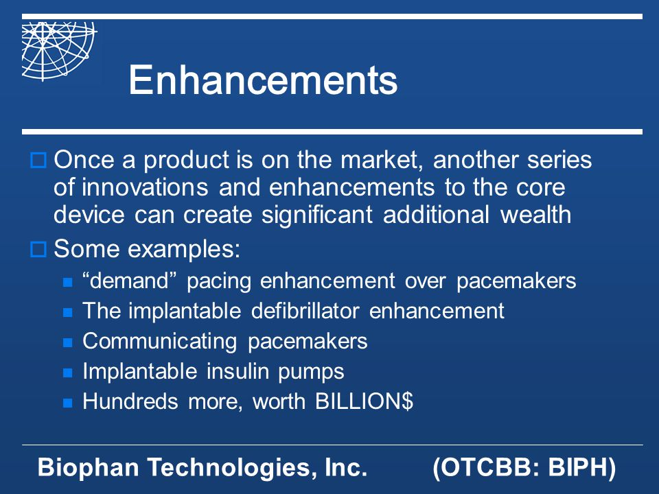 Biophan Technologies, Inc.(OTCBB: BIPH) Enhancements Once a product is on the market, another series of innovations and enhancements to the core device can create significant additional wealth Some examples: demand pacing enhancement over pacemakers The implantable defibrillator enhancement Communicating pacemakers Implantable insulin pumps Hundreds more, worth BILLION$