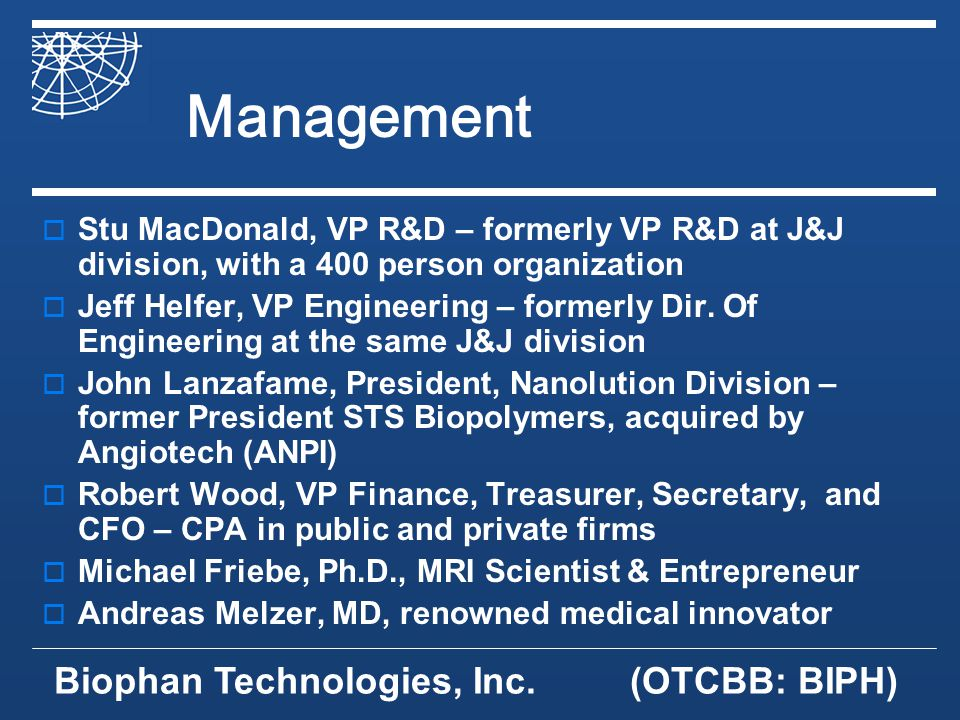 Biophan Technologies, Inc.(OTCBB: BIPH) Management Stu MacDonald, VP R&D – formerly VP R&D at J&J division, with a 400 person organization Jeff Helfer, VP Engineering – formerly Dir.