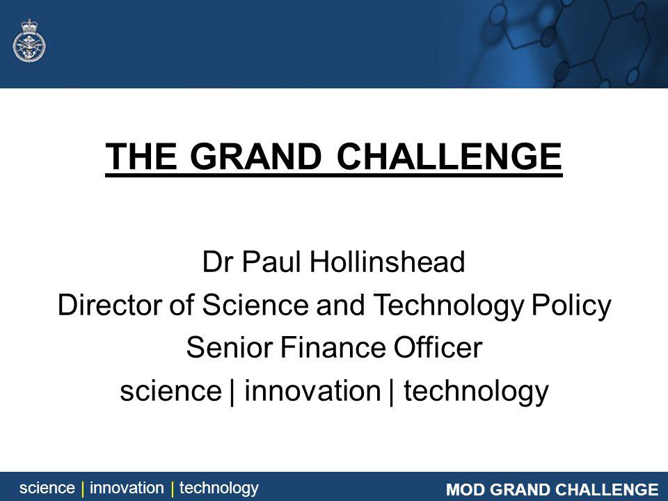 MOD GRAND CHALLENGE science | innovation | technology MOD GRAND CHALLENGE science | innovation | technology THE GRAND CHALLENGE Dr Paul Hollinshead Di