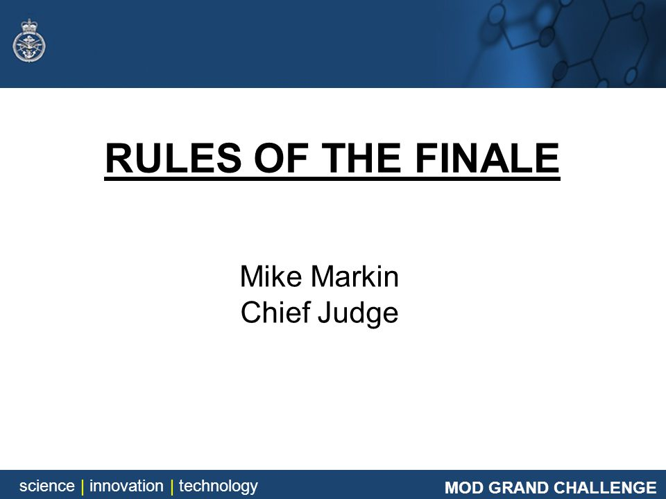 MOD GRAND CHALLENGE science | innovation | technology Mike Markin Chief Judge RULES OF THE FINALE