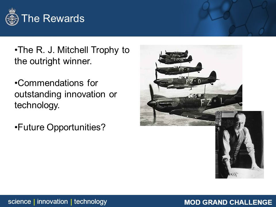 MOD GRAND CHALLENGE science | innovation | technology The R. J. Mitchell Trophy to the outright winner. Commendations for outstanding innovation or te