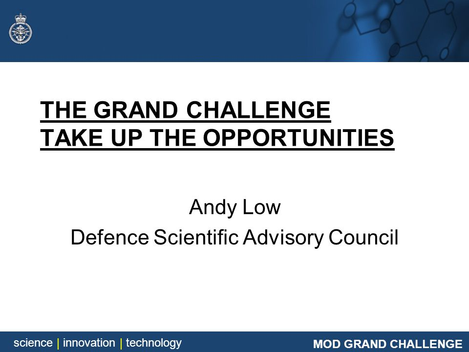 MOD GRAND CHALLENGE science | innovation | technology THE GRAND CHALLENGE TAKE UP THE OPPORTUNITIES Andy Low Defence Scientific Advisory Council