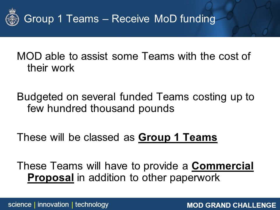 MOD GRAND CHALLENGE science | innovation | technology Group 1 Teams – Receive MoD funding MOD able to assist some Teams with the cost of their work Bu