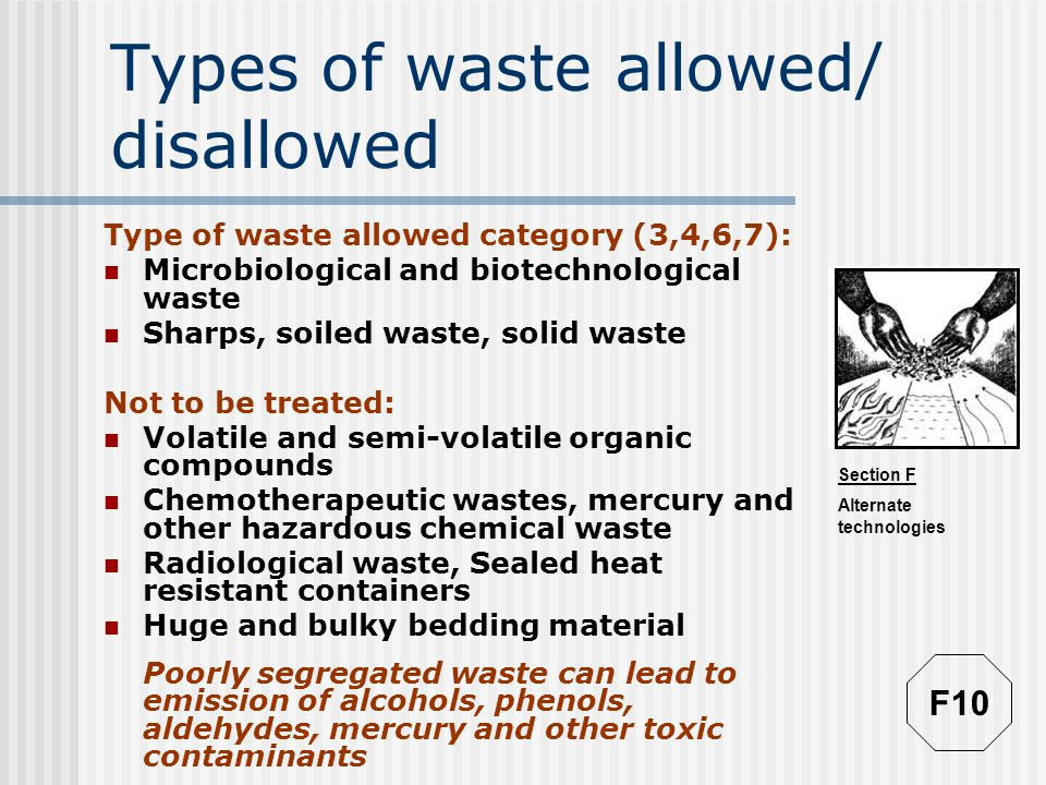 Section F Alternate technologies Types of waste allowed/ disallowed Type of waste allowed category (3,4,6,7): Microbiological and biotechnological waste Sharps, soiled waste, solid waste Not to be treated: Volatile and semi-volatile organic compounds Chemotherapeutic wastes, mercury and other hazardous chemical waste Radiological waste, Sealed heat resistant containers Huge and bulky bedding material Poorly segregated waste can lead to emission of alcohols, phenols, aldehydes, mercury and other toxic contaminants F10