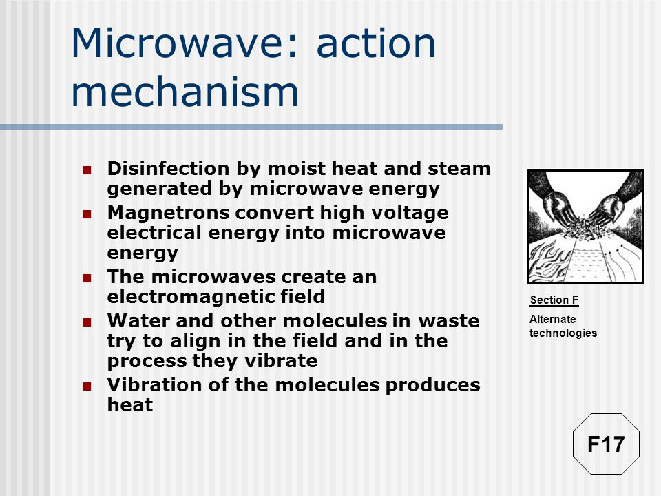 Section F Alternate technologies Microwave: action mechanism Disinfection by moist heat and steam generated by microwave energy Magnetrons convert high voltage electrical energy into microwave energy The microwaves create an electromagnetic field Water and other molecules in waste try to align in the field and in the process they vibrate Vibration of the molecules produces heat F17