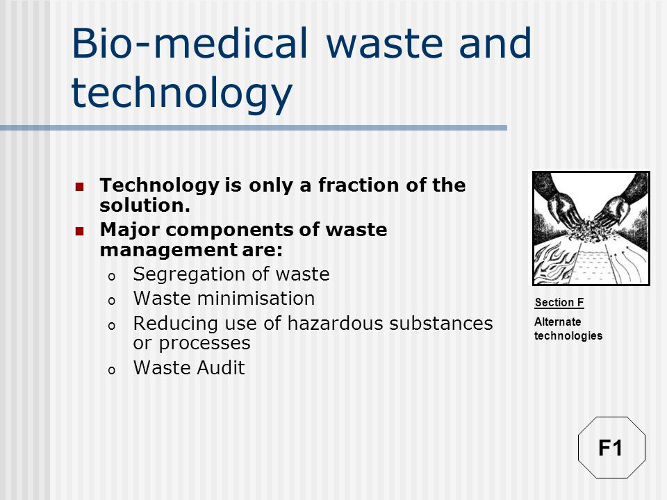 Section F Alternate technologies Bio-medical waste and technology Technology is only a fraction of the solution.