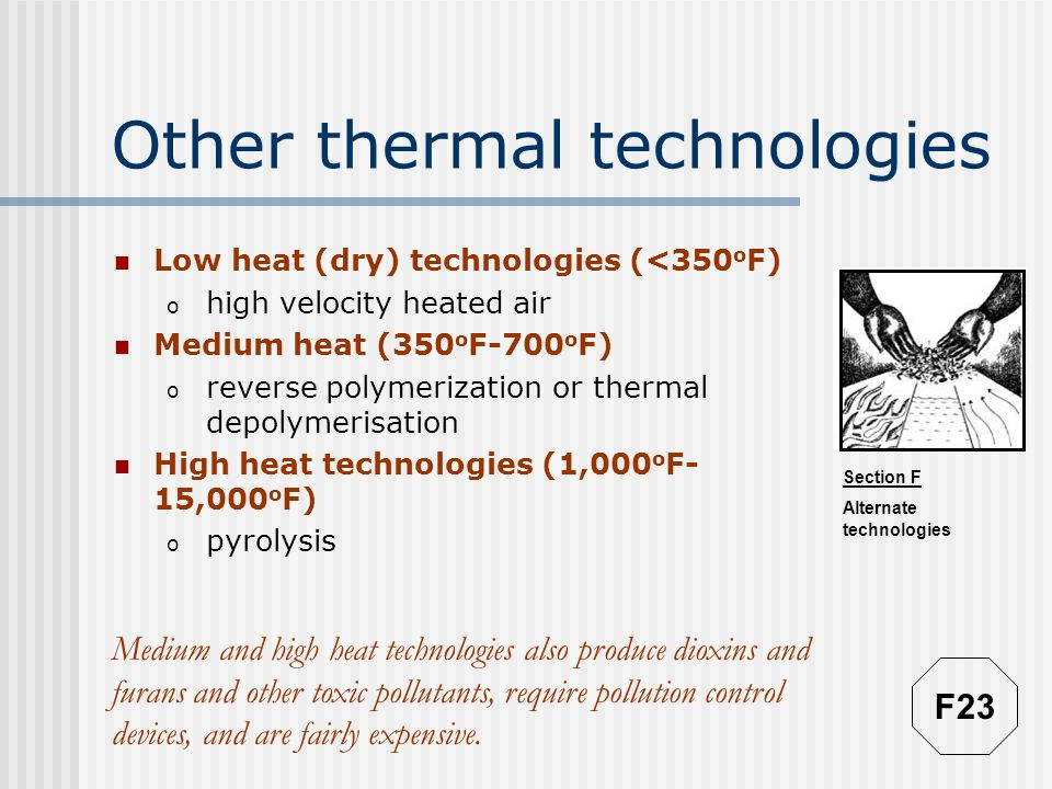 Section F Alternate technologies Other thermal technologies Low heat (dry) technologies (<350 o F) o high velocity heated air Medium heat (350 o F-700 o F) o reverse polymerization or thermal depolymerisation High heat technologies (1,000 o F- 15,000 o F) o pyrolysis Medium and high heat technologies also produce dioxins and furans and other toxic pollutants, require pollution control devices, and are fairly expensive.