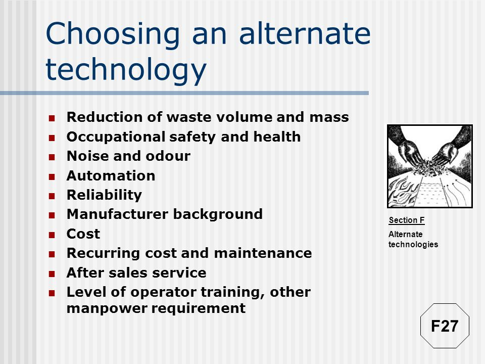 Section F Alternate technologies Choosing an alternate technology Reduction of waste volume and mass Occupational safety and health Noise and odour Automation Reliability Manufacturer background Cost Recurring cost and maintenance After sales service Level of operator training, other manpower requirement F27