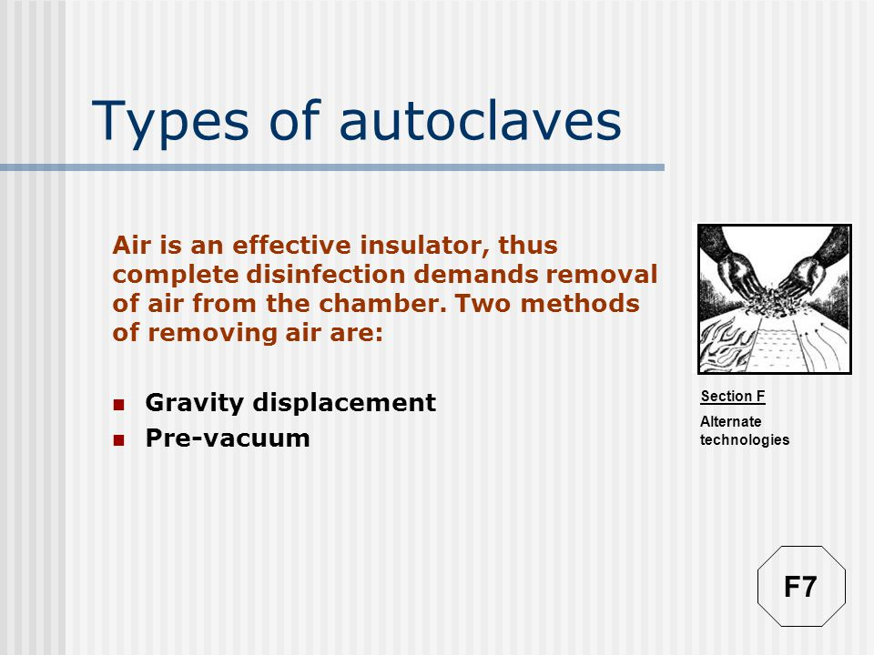 Section F Alternate technologies Types of autoclaves Air is an effective insulator, thus complete disinfection demands removal of air from the chamber.