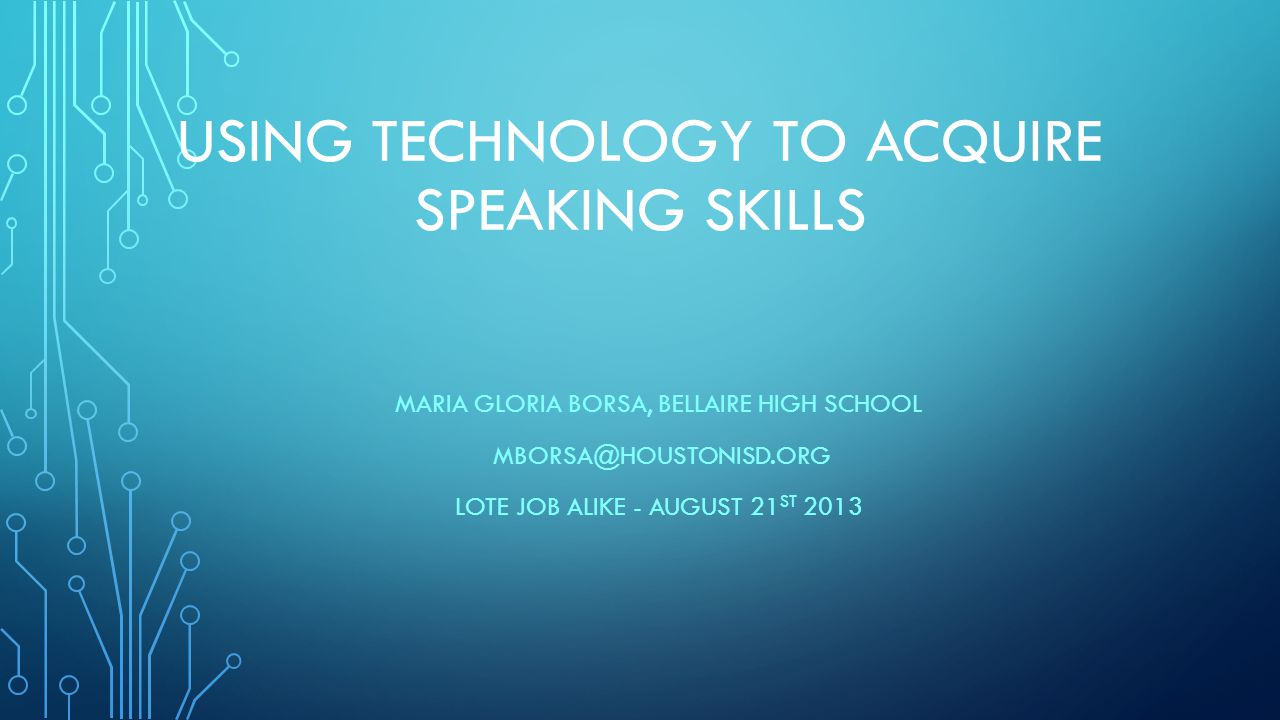 USING TECHNOLOGY TO ACQUIRE SPEAKING SKILLS MARIA GLORIA BORSA, BELLAIRE HIGH SCHOOL MBORSA@HOUSTONISD.ORG LOTE JOB ALIKE - AUGUST 21 ST 2013