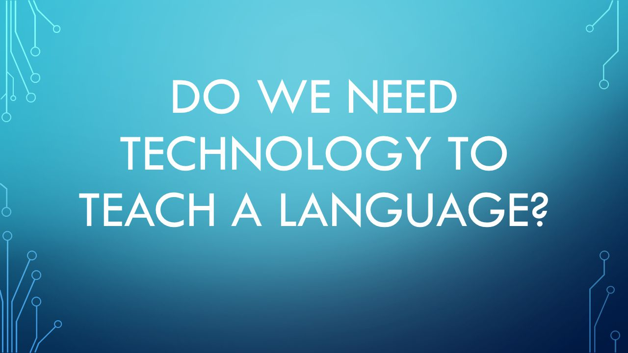 DO WE NEED TECHNOLOGY TO TEACH A LANGUAGE