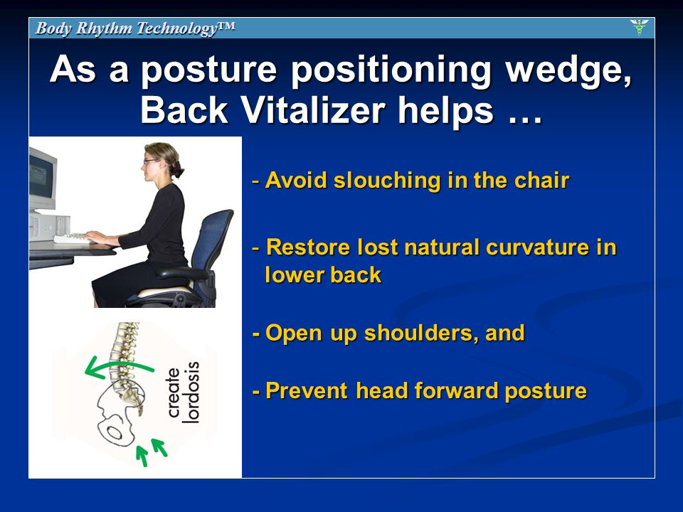 As a posture positioning wedge, Back Vitalizer helps … - Restore lost natural curvature in lower back - Open up shoulders, and - Avoid slouching in the chair - Prevent head forward posture Body Rhythm Technology