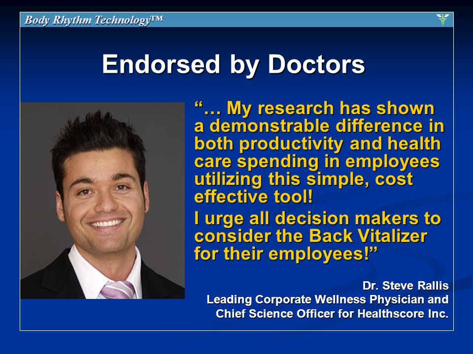 Endorsed by Doctors … My research has shown a demonstrable difference in both productivity and health care spending in employees utilizing this simple, cost effective tool.
