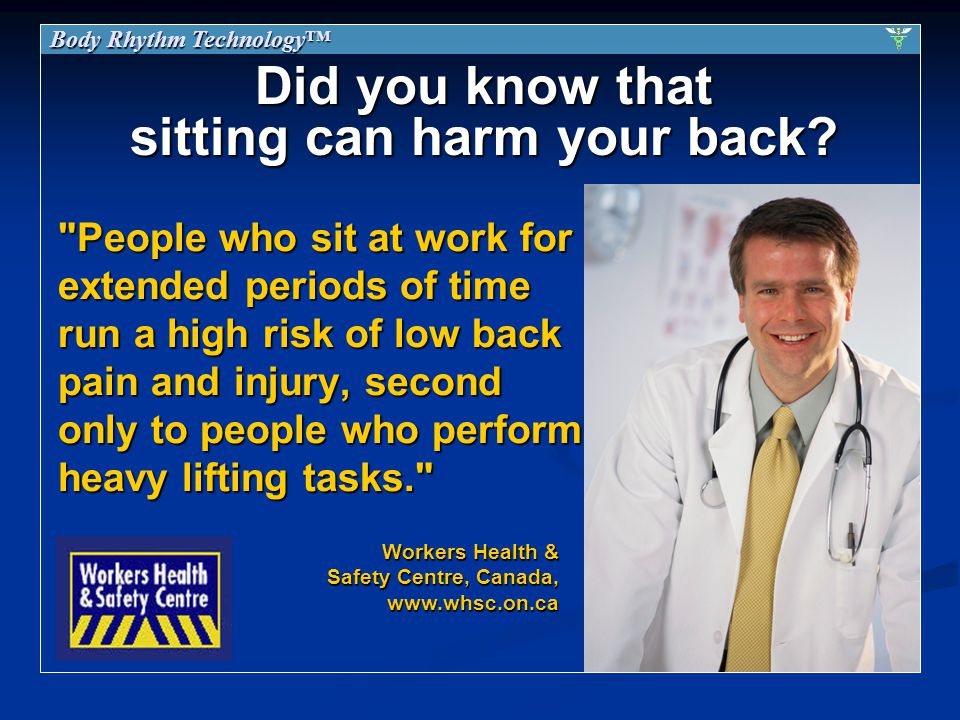 People who sit at work for extended periods of time run a high risk of low back pain and injury, second only to people who perform heavy lifting tasks. Workers Health & Safety Centre, Canada, www.whsc.on.ca Did you know that sitting can harm your back.