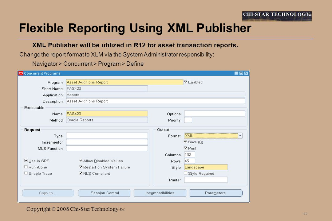 SM Copyright © 2008 Chi-Star Technology SM -28- Flexible Reporting Using XML Publisher XML Publisher will be utilized in R12 for asset transaction reports.