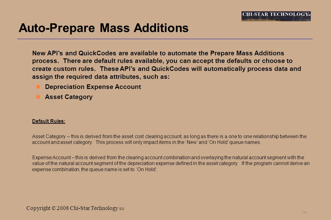 SM Copyright © 2008 Chi-Star Technology SM -34- Auto-Prepare Mass Additions New APIs and QuickCodes are available to automate the Prepare Mass Additions process.