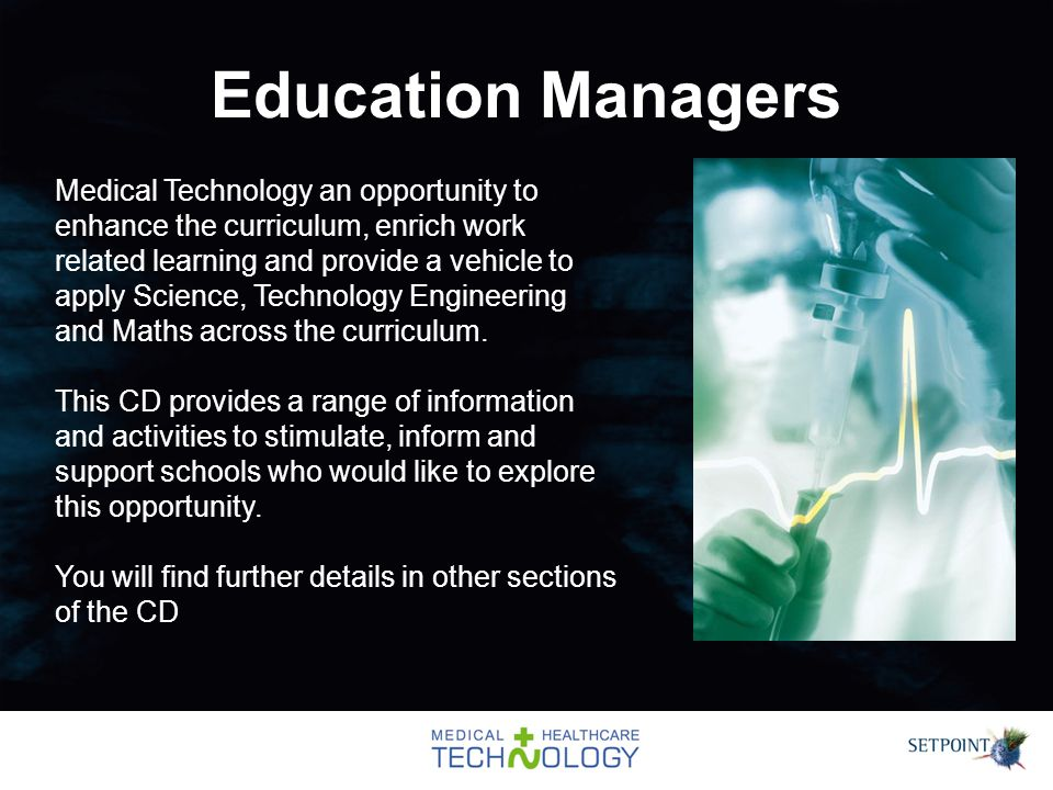 Education Managers Medical Technology an opportunity to enhance the curriculum, enrich work related learning and provide a vehicle to apply Science, Technology Engineering and Maths across the curriculum.