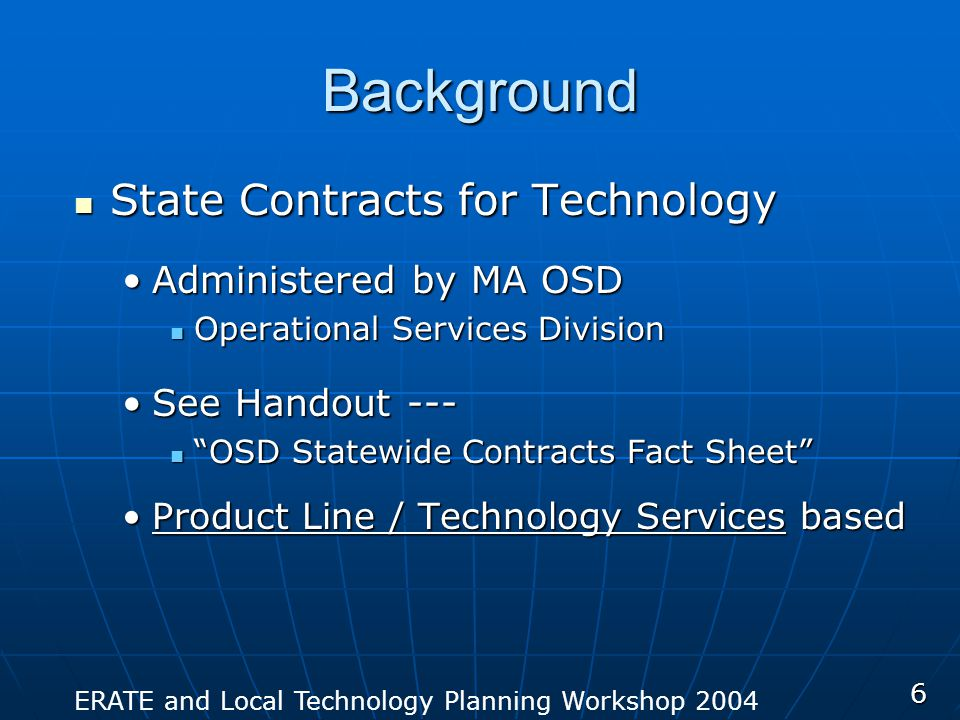 ERATE and Local Technology Planning Workshop 2004 6 Background State Contracts for Technology State Contracts for Technology Administered by MA OSDAdministered by MA OSD Operational Services Division Operational Services Division See Handout ---See Handout --- OSD Statewide Contracts Fact Sheet OSD Statewide Contracts Fact Sheet Product Line / Technology Services basedProduct Line / Technology Services based