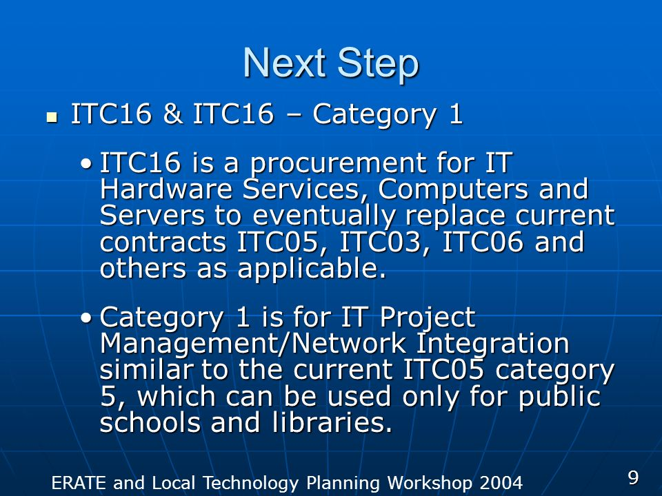ERATE and Local Technology Planning Workshop 2004 9 Next Step ITC16 & ITC16 – Category 1 ITC16 & ITC16 – Category 1 ITC16 is a procurement for IT Hard