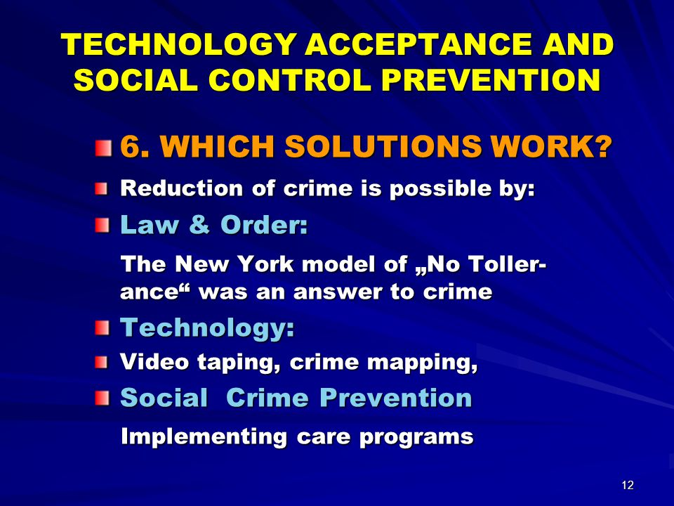 12 TECHNOLOGY ACCEPTANCE AND SOCIAL CONTROL PREVENTION 6. WHICH SOLUTIONS WORK? Reduction of crime is possible by: Law & Order: The New York model of