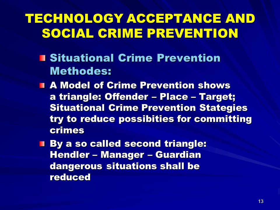 13 TECHNOLOGY ACCEPTANCE AND SOCIAL CRIME PREVENTION Situational Crime Prevention Methodes: A Model of Crime Prevention shows a triangle: Offender – Place – Target; Situational Crime Prevention Stategies try to reduce possibities for committing crimes By a so called second triangle: Hendler – Manager – Guardian dangerous situations shall be reduced