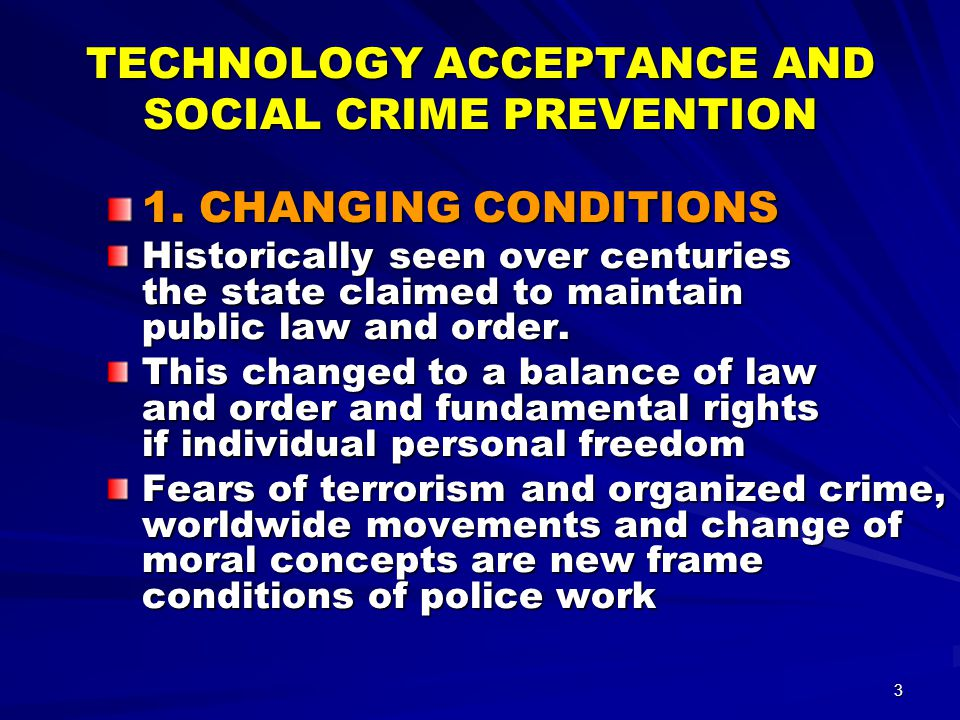 4 TECHNOLOGY ACCEPTANCE AND SOCIAL CRIME PREVENTION Fears of people – exogene factors: Worldwide movements Development of crime Tendency to violence Terrorism, extremism Trafficking of drugs Corruption, police brutality Violation of human rights
