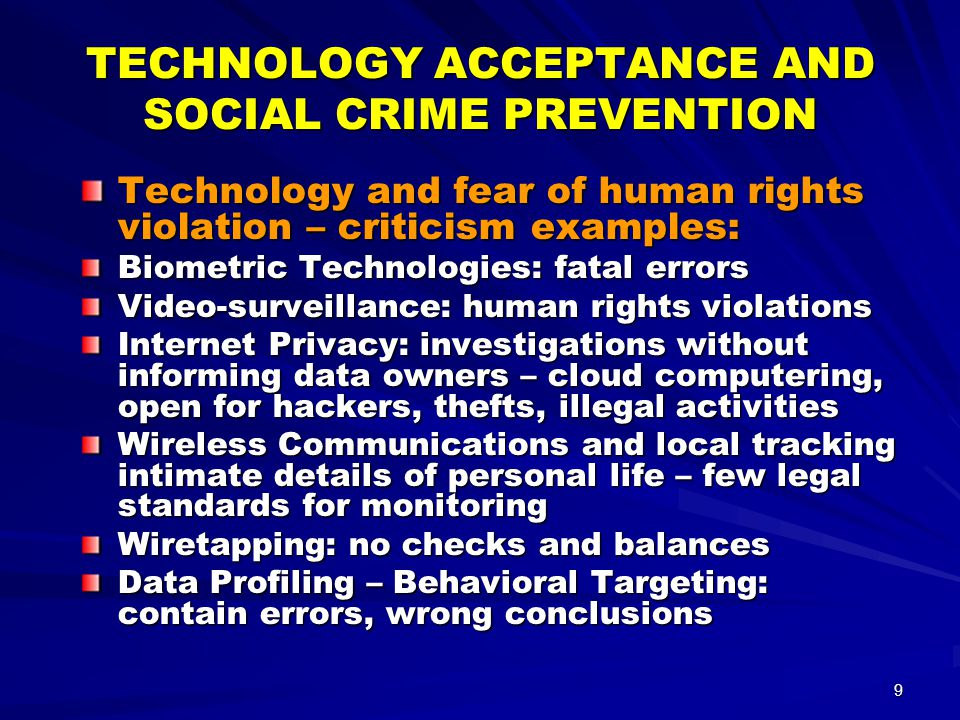 9 TECHNOLOGY ACCEPTANCE AND SOCIAL CRIME PREVENTION Technology and fear of human rights violation – criticism examples: Biometric Technologies: fatal errors Video-surveillance: human rights violations Internet Privacy: investigations without informing data owners – cloud computering, open for hackers, thefts, illegal activities Wireless Communications and local tracking intimate details of personal life – few legal standards for monitoring Wiretapping: no checks and balances Data Profiling – Behavioral Targeting: contain errors, wrong conclusions