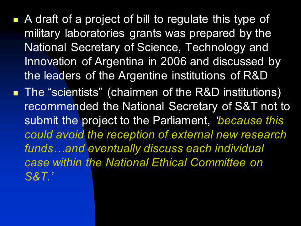 A draft of a project of bill to regulate this type of military laboratories grants was prepared by the National Secretary of Science, Technology and Innovation of Argentina in 2006 and discussed by the leaders of the Argentine institutions of R&D The scientists (chairmen of the R&D institutions) recommended the National Secretary of S&T not to submit the project to the Parliament, because this could avoid the reception of external new research funds…and eventually discuss each individual case within the National Ethical Committee on S&T.