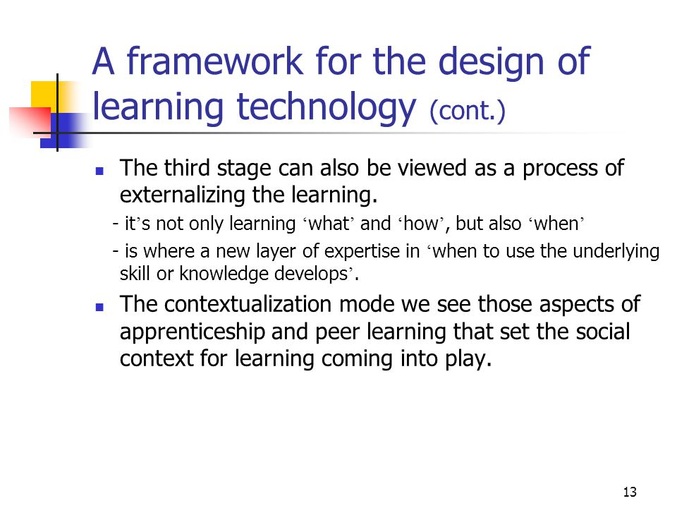 13 A framework for the design of learning technology (cont.) The third stage can also be viewed as a process of externalizing the learning.
