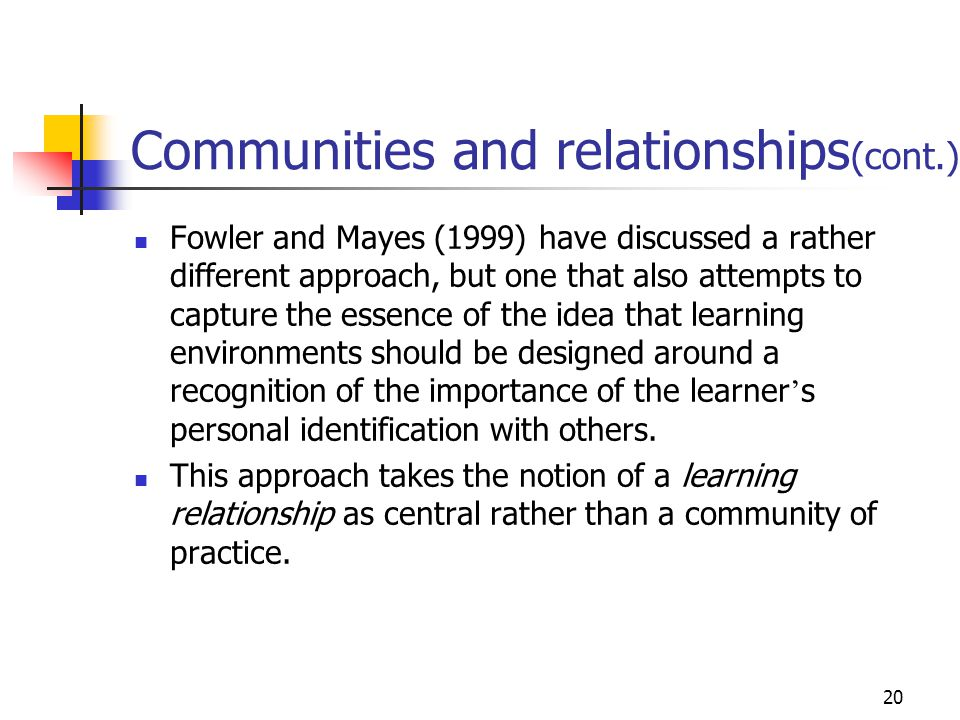 20 Communities and relationships (cont.) Fowler and Mayes (1999) have discussed a rather different approach, but one that also attempts to capture the essence of the idea that learning environments should be designed around a recognition of the importance of the learner s personal identification with others.