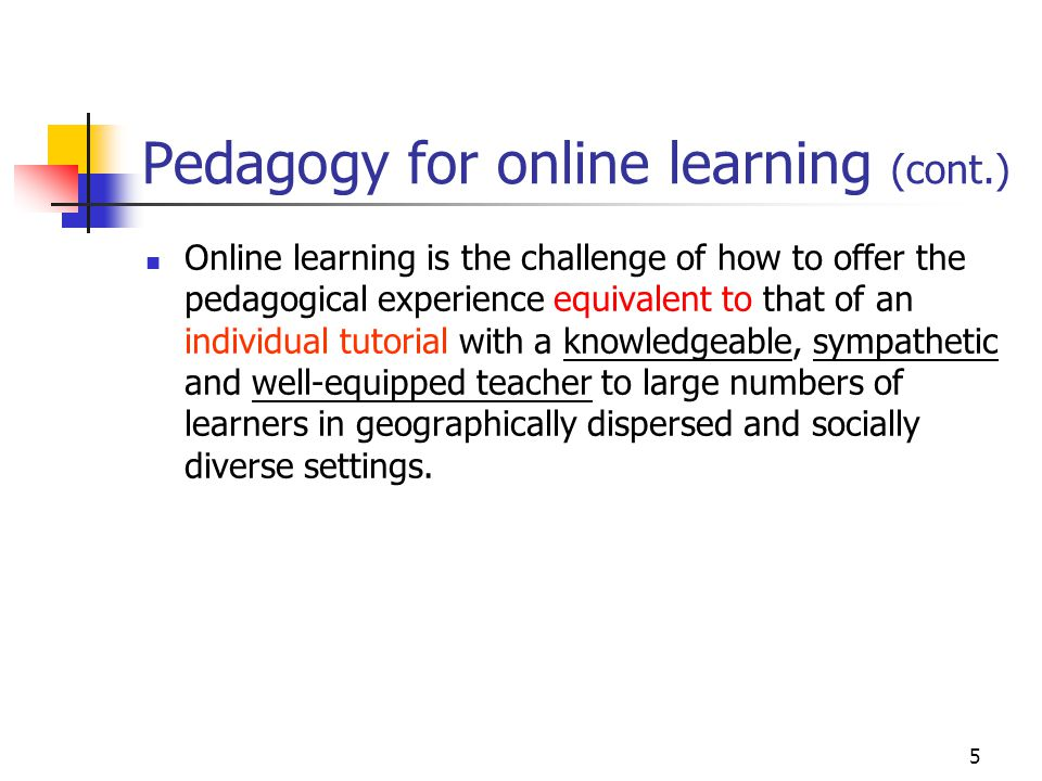 5 Pedagogy for online learning (cont.) Online learning is the challenge of how to offer the pedagogical experience equivalent to that of an individual tutorial with a knowledgeable, sympathetic and well-equipped teacher to large numbers of learners in geographically dispersed and socially diverse settings.
