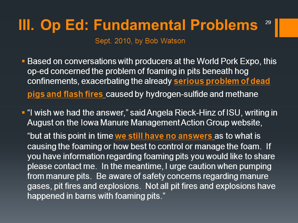 Based on conversations with producers at the World Pork Expo, this op-ed concerned the problem of foaming in pits beneath hog confinements, exacerbating the already serious problem of dead pigs and flash fires caused by hydrogen-sulfide and methane I wish we had the answer, said Angela Rieck-Hinz of ISU, writing in August on the Iowa Manure Management Action Group website, but at this point in time we still have no answers as to what is causing the foaming or how best to control or manage the foam.