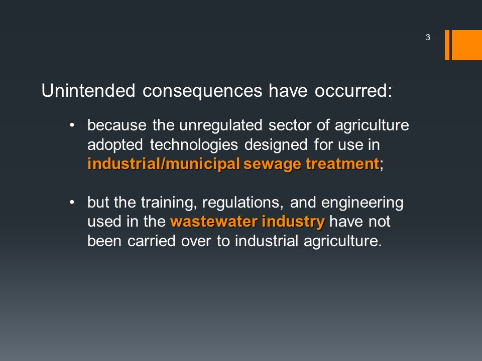 3 Unintended consequences have occurred: industrial/municipal sewage treatmentbecause the unregulated sector of agriculture adopted technologies designed for use in industrial/municipal sewage treatment; wastewater industrybut the training, regulations, and engineering used in the wastewater industry have not been carried over to industrial agriculture.