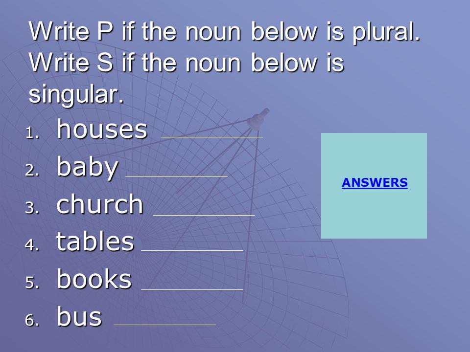 Write P if the noun below is plural.Write S if the noun below is singular.