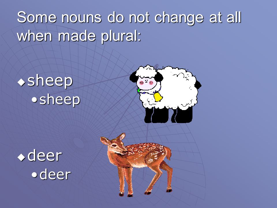 Some nouns do not change at all when made plural: sheep sheep deer deer