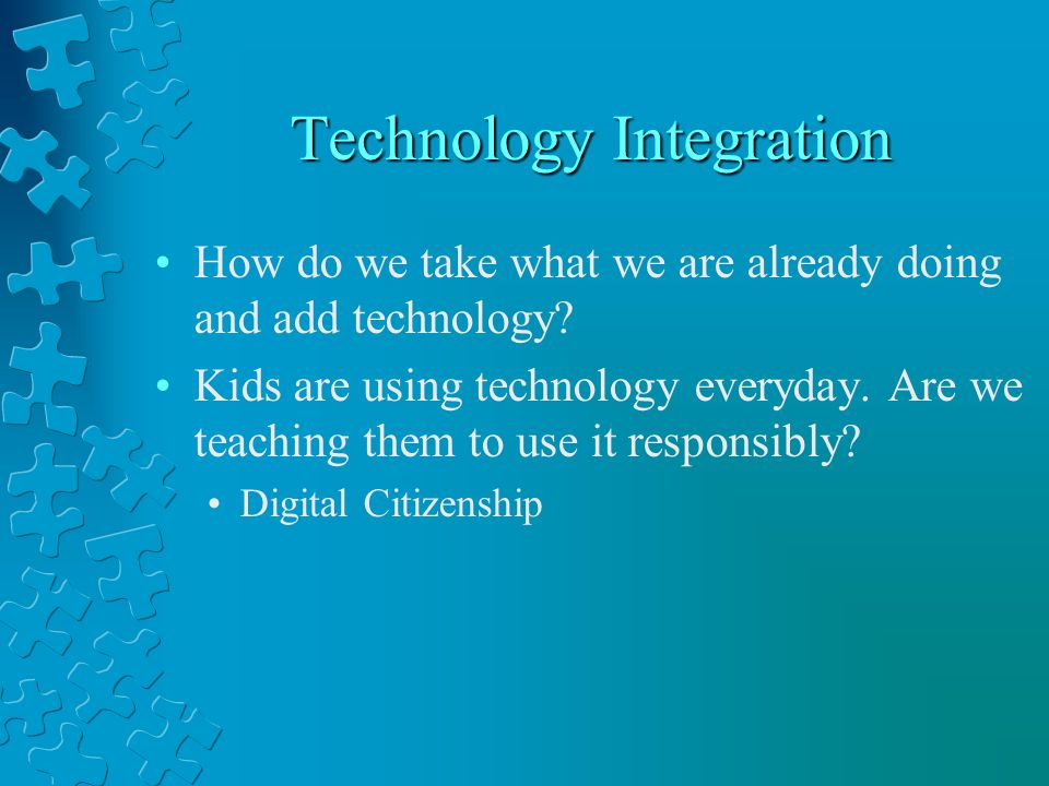Technology Integration How do we take what we are already doing and add technology.