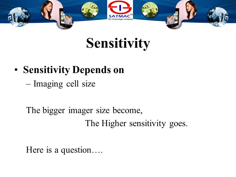 Sensitivity Sensitivity Depends on –Imaging cell size The bigger imager cell size become, The Higher sensitivity goes.