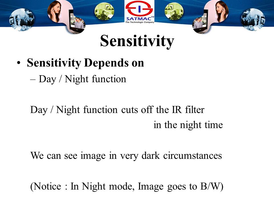 Sensitivity Sensitivity Depends on –Day / Night function Normal Color Imager has IR filter Without IR filter, Tone of color will collapse Imager will be easily affected by heat.