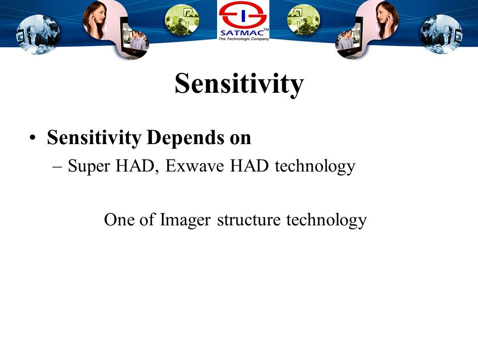Sensitivity Sensitivity Depends on –Day / Night function Day / Night function cuts off the IR filter in the night time We can see image in very dark circumstances (Notice : In Night mode, Image goes to B/W)