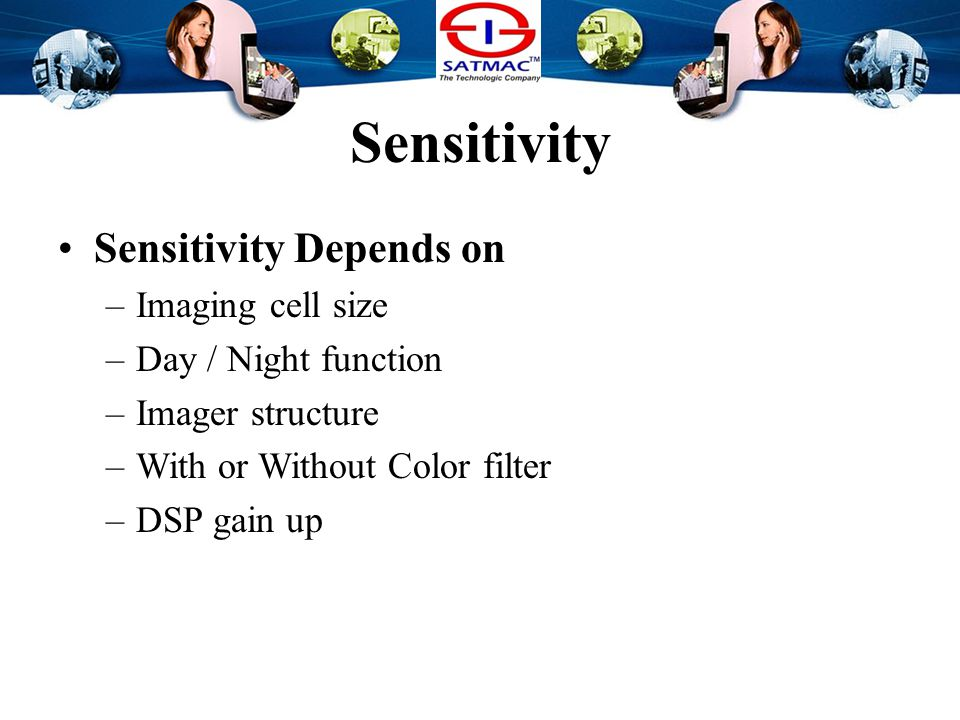 Sensitivity Sensitivity Depends on –Signal gain Some camera has more gain-up capacity.