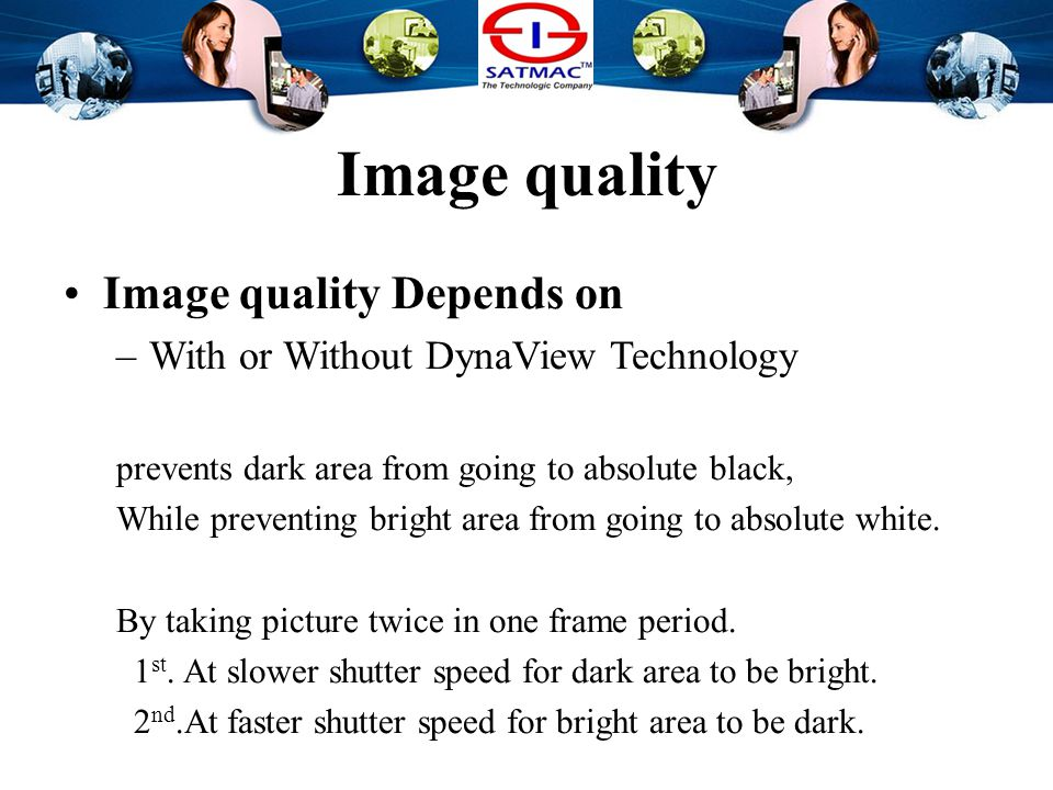 Image quality Image quality Depends on –With or Without DynaView Technology prevents dark area from going to absolute black, While preventing bright a